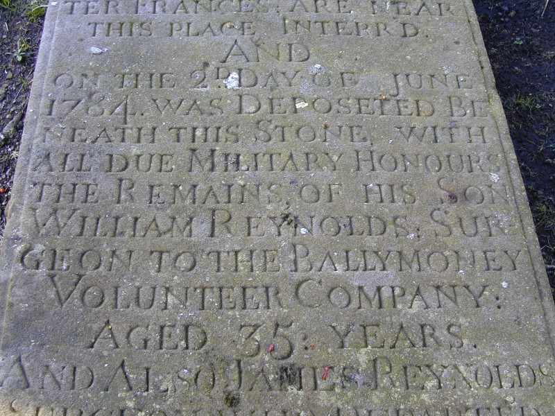 The headstone of William Reynolds records that he was the surgeon of the Ballymoney Volunteers and was buried 'with full military honours' in Ballymoney Old Church Graveyard.